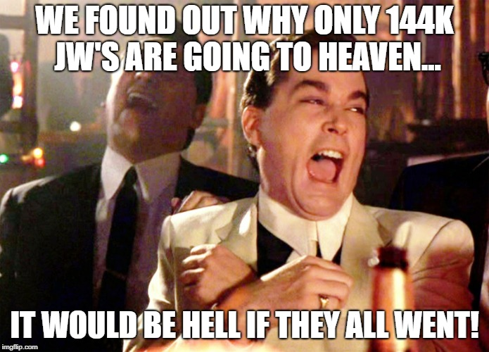 Good Fellas Hilarious Meme | WE FOUND OUT WHY ONLY 144K JW'S ARE GOING TO HEAVEN... IT WOULD BE HELL IF THEY ALL WENT! | image tagged in memes,good fellas hilarious | made w/ Imgflip meme maker