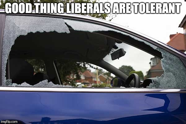 broken car window | GOOD THING LIBERALS ARE TOLERANT | image tagged in broken car window | made w/ Imgflip meme maker