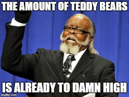 Too Damn High Meme | THE AMOUNT OF TEDDY BEARS IS ALREADY TO DAMN HIGH | image tagged in memes,too damn high | made w/ Imgflip meme maker