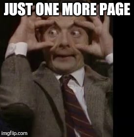 Mr. Bean wide eyed | JUST ONE MORE PAGE | image tagged in mr bean wide eyed | made w/ Imgflip meme maker
