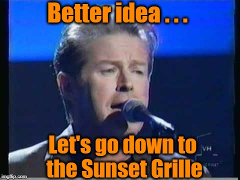 Better idea . . . Let's go down to the Sunset Grille | made w/ Imgflip meme maker