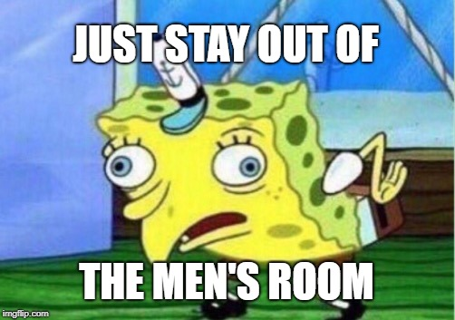 Mocking Spongebob Meme | JUST STAY OUT OF THE MEN'S ROOM | image tagged in memes,mocking spongebob | made w/ Imgflip meme maker