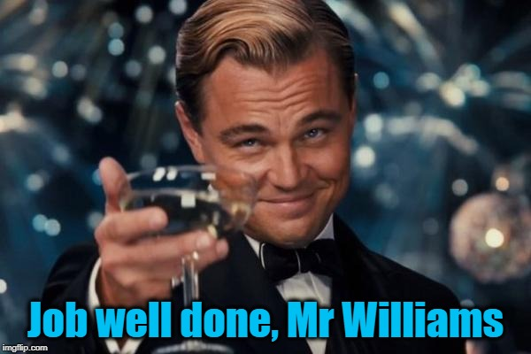 Leonardo Dicaprio Cheers Meme | Job well done, Mr Williams | image tagged in memes,leonardo dicaprio cheers | made w/ Imgflip meme maker