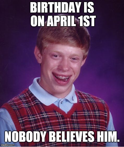 Bad Luck Brian Meme | BIRTHDAY IS ON APRIL 1ST NOBODY BELIEVES HIM. | image tagged in memes,bad luck brian | made w/ Imgflip meme maker