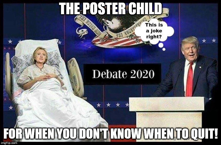 THE POSTER CHILD FOR WHEN YOU DON'T KNOW WHEN TO QUIT! | image tagged in hillary clinton | made w/ Imgflip meme maker