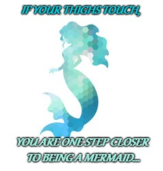 IF YOUR THIGHS TOUCH, YOU ARE ONE STEP CLOSER TO BEING A MERMAID... | image tagged in mermaid,curvy is cute | made w/ Imgflip meme maker
