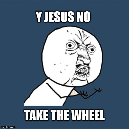 Y U No Meme | Y JESUS NO TAKE THE WHEEL | image tagged in memes,y u no | made w/ Imgflip meme maker