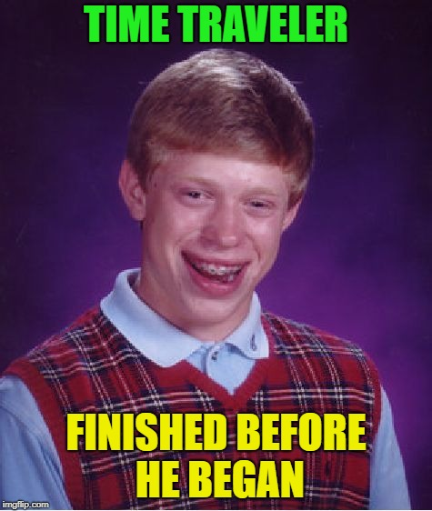 Bad Luck Brian Meme | TIME TRAVELER FINISHED BEFORE HE BEGAN | image tagged in memes,bad luck brian | made w/ Imgflip meme maker