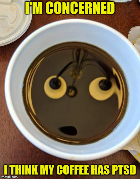 I like strong coffee, but I think this cup has seen some shit: food bank wednesday | I'M CONCERNED I THINK MY COFFEE HAS PTSD | image tagged in coffee,ptsd,food bank wednesday | made w/ Imgflip meme maker