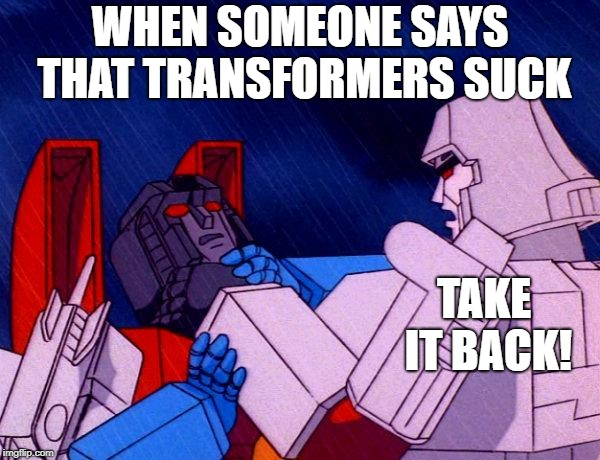 Transformers don't suck, Megatron knows that. | WHEN SOMEONE SAYS THAT TRANSFORMERS SUCK TAKE IT BACK! | image tagged in transformers megatron and starscream | made w/ Imgflip meme maker