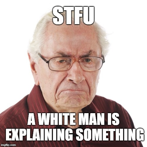 STFU A WHITE MAN IS EXPLAINING SOMETHING | image tagged in white man,angry,white male privilege | made w/ Imgflip meme maker