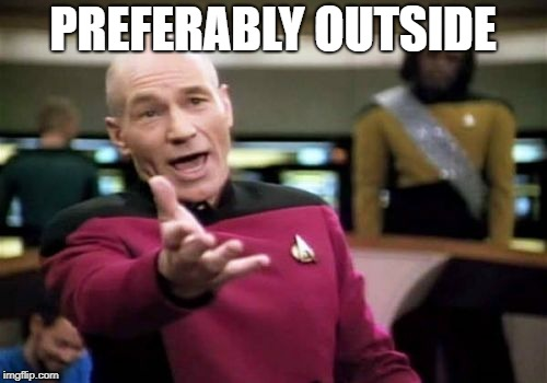 Picard Wtf Meme | PREFERABLY OUTSIDE | image tagged in memes,picard wtf | made w/ Imgflip meme maker