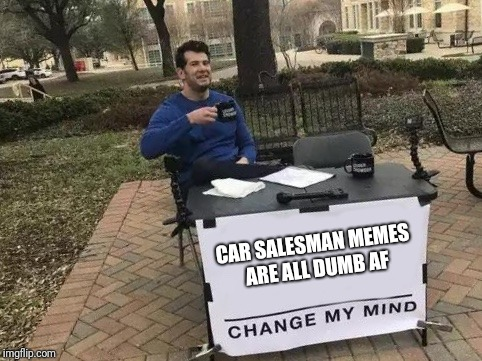 Change My Mind | CAR SALESMAN MEMES ARE ALL DUMB AF | image tagged in change my mind | made w/ Imgflip meme maker