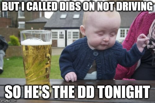 Drunk Baby Meme | BUT I CALLED DIBS ON NOT DRIVING SO HE'S THE DD TONIGHT | image tagged in memes,drunk baby | made w/ Imgflip meme maker