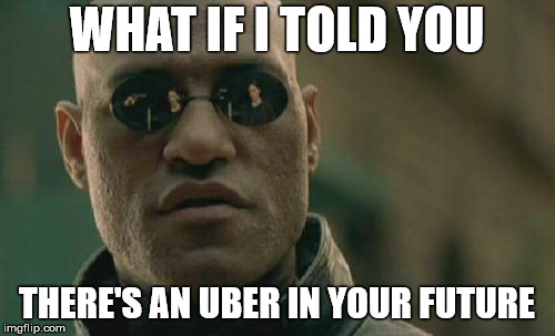 Matrix Morpheus Meme | WHAT IF I TOLD YOU THERE'S AN UBER IN YOUR FUTURE | image tagged in memes,matrix morpheus | made w/ Imgflip meme maker