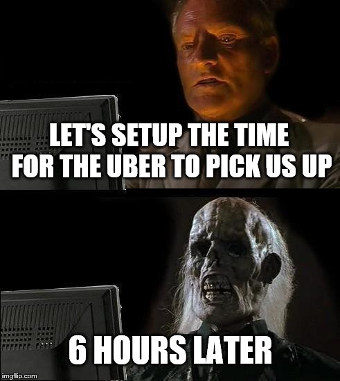 Ill Just Wait Here Meme | LET'S SETUP THE TIME FOR THE UBER TO PICK US UP 6 HOURS LATER | image tagged in memes,ill just wait here | made w/ Imgflip meme maker