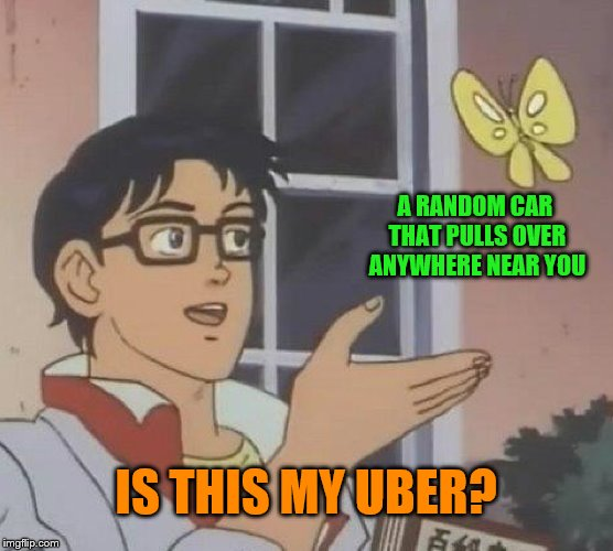 Is This A Pigeon Meme | A RANDOM CAR THAT PULLS OVER ANYWHERE NEAR YOU IS THIS MY UBER? | image tagged in memes,is this a pigeon | made w/ Imgflip meme maker