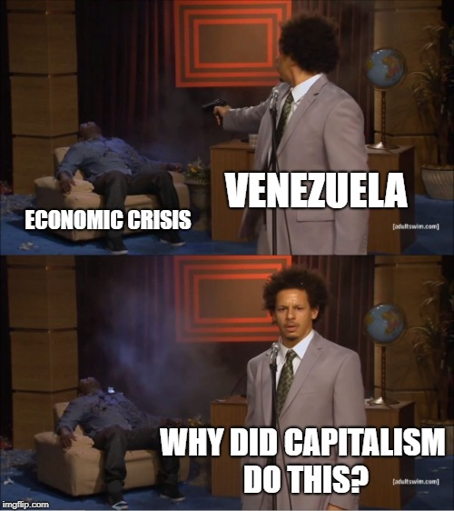 Who Killed Hannibal Meme | VENEZUELA ECONOMIC CRISIS WHY DID CAPITALISM DO THIS? | image tagged in memes,who killed hannibal | made w/ Imgflip meme maker