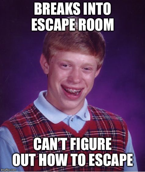 Bad Luck Brian | BREAKS INTO ESCAPE ROOM CAN'T FIGURE OUT HOW TO ESCAPE | image tagged in memes,bad luck brian,escape,stupid criminals | made w/ Imgflip meme maker