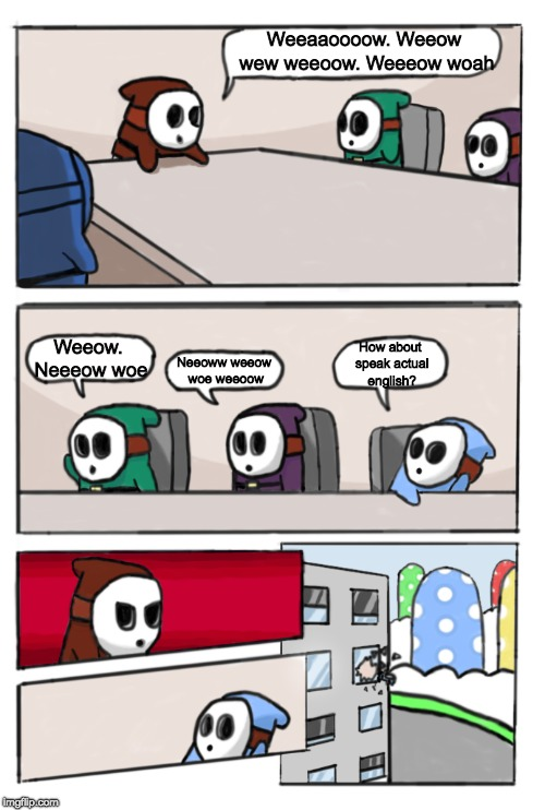 Shy Guy Meeting Suggestion | Weeaaoooow. Weeow wew weeoow. Weeeow woah Weeow. Neeeow woe How about speak actual english? Neeoww weeow woe weeoow | image tagged in boardroom meeting suggestion,funny | made w/ Imgflip meme maker