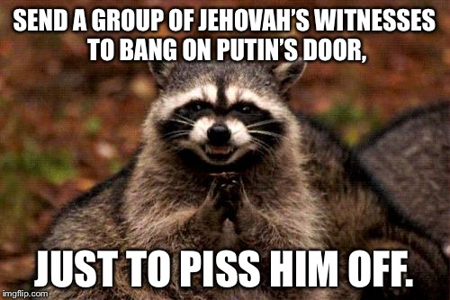 Russian Jehovah's Witnesses | SEND A GROUP OF JEHOVAH'S WITNESSES TO BANG ON PUTIN'S DOOR, JUST TO PISS HIM OFF. | image tagged in memes,evil plotting raccoon,jehovah's witness,putin,russia,pissed off | made w/ Imgflip meme maker