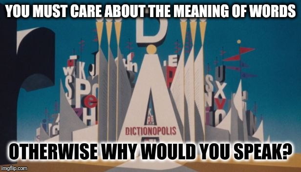 You Must Care About The Meaning Of Words Otherwise Why Would You Speak | YOU MUST CARE ABOUT THE MEANING OF WORDS OTHERWISE WHY WOULD YOU SPEAK? | image tagged in phantom tollbooth dictionopolis,meaning of life,dictionary,words of wisdom,nobody cares,grammar nazi | made w/ Imgflip meme maker