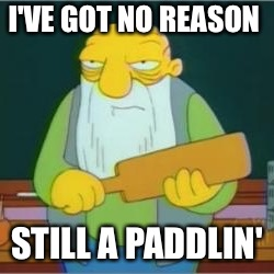I'VE GOT NO REASON STILL A PADDLIN' | made w/ Imgflip meme maker