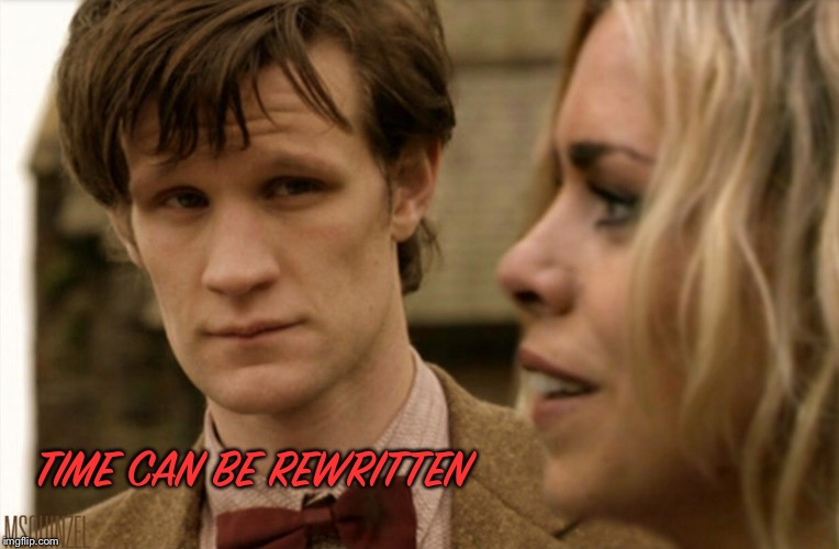 Time can be rewritten  | TIME CAN BE REWRITTEN | image tagged in doctor who,rose tyler | made w/ Imgflip meme maker