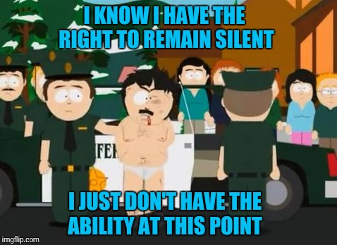 Randy Marsh | I KNOW I HAVE THE RIGHT TO REMAIN SILENT I JUST DON'T HAVE THE ABILITY AT THIS POINT | image tagged in randy marsh | made w/ Imgflip meme maker