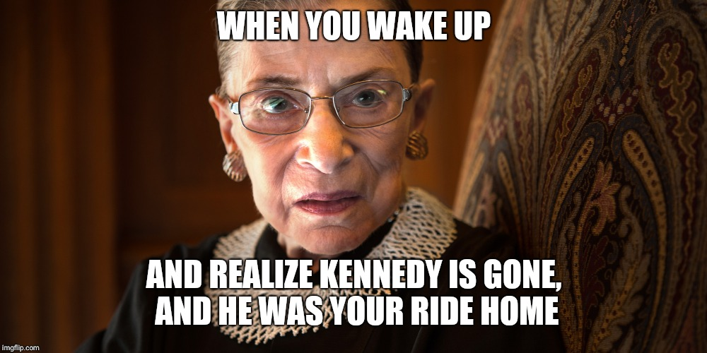 Ruth Bader Ginsburg | WHEN YOU WAKE UP AND REALIZE KENNEDY IS GONE, AND HE WAS YOUR RIDE HOME | image tagged in ruth bader ginsburg | made w/ Imgflip meme maker