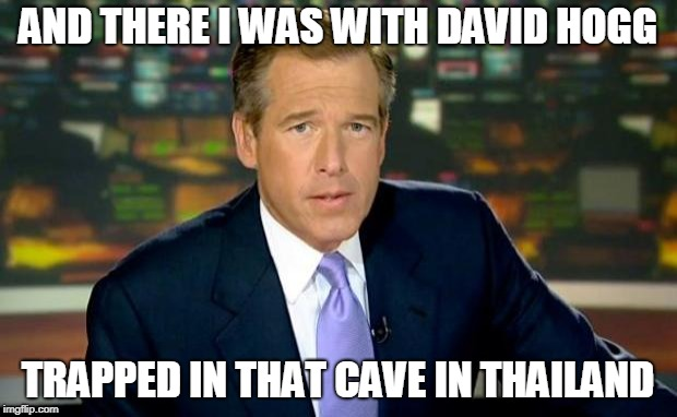 And there I was with David Hogg, trapped in that cave in Thailand | AND THERE I WAS WITH DAVID HOGG TRAPPED IN THAT CAVE IN THAILAND | image tagged in brian williams was there,david hogg | made w/ Imgflip meme maker