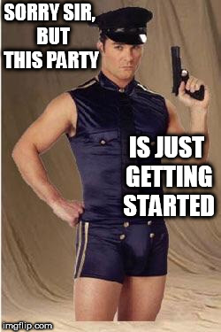 Gay police  | SORRY SIR,  BUT THIS PARTY IS JUST GETTING STARTED | image tagged in gay police | made w/ Imgflip meme maker