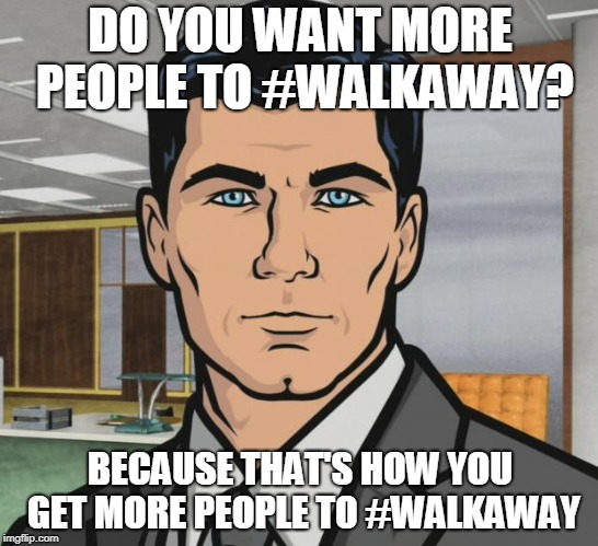 Archer Meme | DO YOU WANT MORE PEOPLE TO #WALKAWAY? BECAUSE THAT'S HOW YOU GET MORE PEOPLE TO #WALKAWAY | image tagged in memes,archer | made w/ Imgflip meme maker