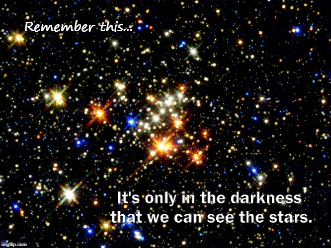 When Things Look Bleak | Remember this... It's only in the darkness that we can see the stars. | image tagged in hope | made w/ Imgflip meme maker