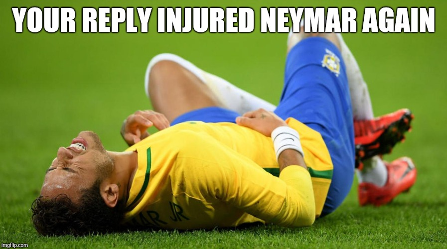 Neymar Injured | YOUR REPLY INJURED NEYMAR AGAIN | image tagged in neymar injured | made w/ Imgflip meme maker