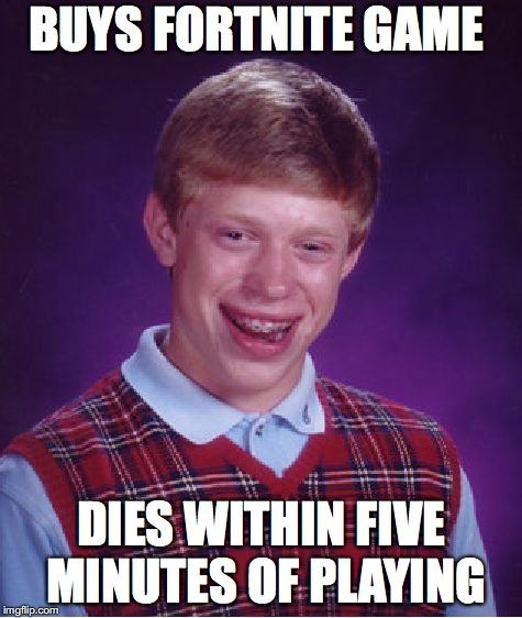 Bad Luck Brian Meme | BUYS FORTNITE GAME DIES WITHIN FIVE MINUTES OF PLAYING | image tagged in memes,bad luck brian | made w/ Imgflip meme maker