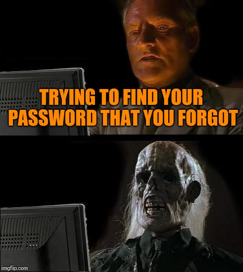 Ill Just Wait Here Meme | TRYING TO FIND YOUR PASSWORD THAT YOU FORGOT | image tagged in memes,ill just wait here | made w/ Imgflip meme maker