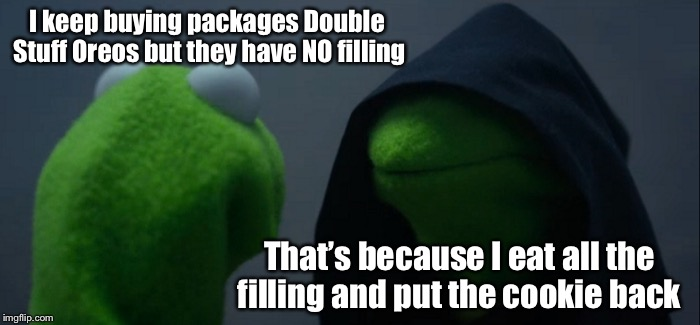 Cookie Monster!  | I keep buying packages Double Stuff Oreos but they have NO filling That's because I eat all the filling and put the cookie back | image tagged in memes,evil kermit,oreos,cookie monster,cooking | made w/ Imgflip meme maker