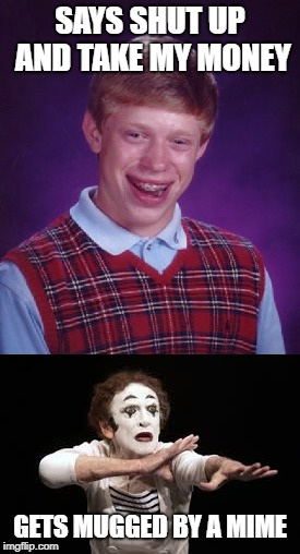Malchance Brian | SAYS SHUT UP AND TAKE MY MONEY GETS MUGGED BY A MIME | image tagged in bad luck brian,mime | made w/ Imgflip meme maker