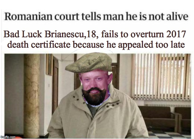 Bureaucracy 101 | Bad Luck Brianescu,18, fails to overturn 2017 death certificate because he appealed too late | image tagged in bad luck brian,government,romania | made w/ Imgflip meme maker