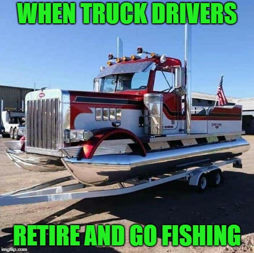 You know you want one!!! |  WHEN TRUCK DRIVERS; RETIRE AND GO FISHING | image tagged in semi truck pontoon boat,memes,trucks,boats,funny,retirement | made w/ Imgflip meme maker