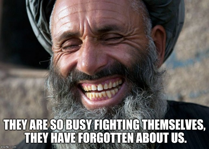 We didn't leave | THEY ARE SO BUSY FIGHTING THEMSELVES, THEY HAVE FORGOTTEN ABOUT US. | image tagged in laughing terrorist,islamic terrorism,taliban | made w/ Imgflip meme maker