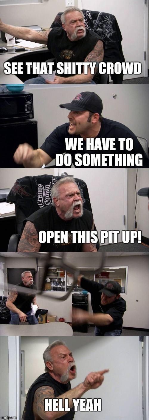 American Chopper Argument | SEE THAT SHITTY CROWD WE HAVE TO DO SOMETHING OPEN THIS PIT UP! HELL YEAH | image tagged in memes,american chopper argument | made w/ Imgflip meme maker
