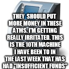 THEY  SHOULD PUT MORE MONEY IN THESE ATMS. I'M GETTING REALLY IRRITATED. THIS IS THE 10TH MACHINE I HAVE BEEN TO IN THE LAST WEEK THAT HAS H | image tagged in atm | made w/ Imgflip meme maker