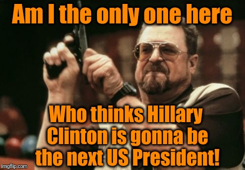 Admit it. We need strength and experience in the Oval Office! | Am I the only one here Who thinks Hillary Clinton is gonna be the next US President! | image tagged in memes,am i the only one around here | made w/ Imgflip meme maker