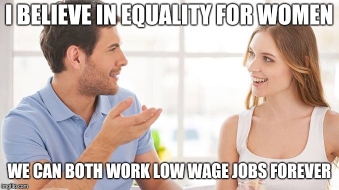 Couple talking  | I BELIEVE IN EQUALITY FOR WOMEN WE CAN BOTH WORK LOW WAGE JOBS FOREVER | image tagged in couple talking | made w/ Imgflip meme maker