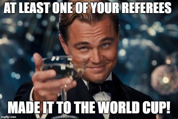 Leonardo Dicaprio Cheers Meme | AT LEAST ONE OF YOUR REFEREES MADE IT TO THE WORLD CUP! | image tagged in memes,leonardo dicaprio cheers | made w/ Imgflip meme maker