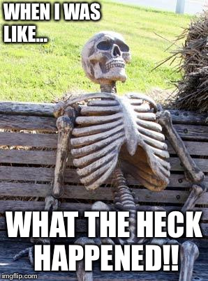 Waiting Skeleton Meme | WHEN I WAS LIKE... WHAT THE HECK HAPPENED!! | image tagged in memes,waiting skeleton | made w/ Imgflip meme maker