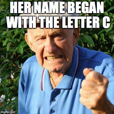 HER NAME BEGAN WITH THE LETTER C | made w/ Imgflip meme maker