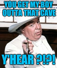 Boss hogg | YOU GET MY BOY OUTTA THAT CAVE Y'HEAR ?!?! | image tagged in boss hogg | made w/ Imgflip meme maker